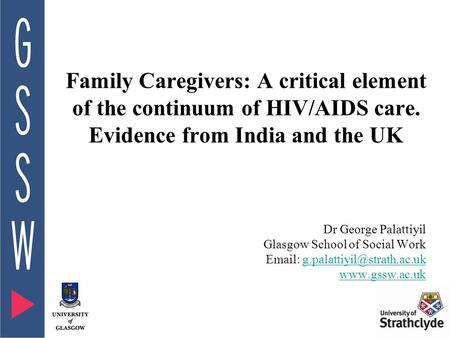 Family Caregivers: A critical element of the continuum of HIV/AIDS care. Evidence from India and the UK Dr George Palattiyil Glasgow School of Social Work.