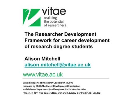 The Researcher Development Framework for career development of research degree students Alison Mitchell alison.mitchell@vitae.ac.uk Vitae®, © 2011 The.