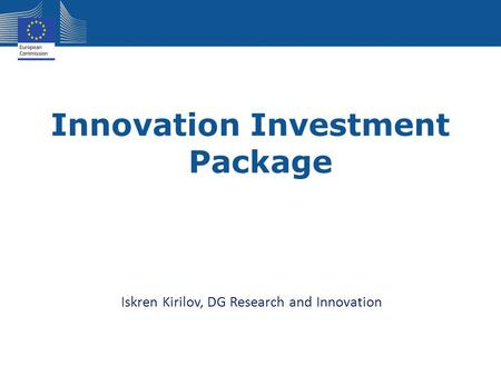 Innovation Investment Package Iskren Kirilov, DG Research and Innovation.
