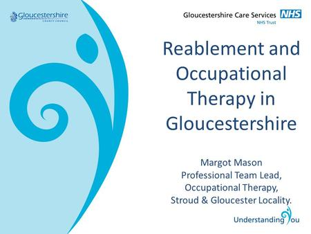 Reablement and Occupational Therapy in Gloucestershire Margot Mason Professional Team Lead, Occupational Therapy, Stroud & Gloucester Locality.