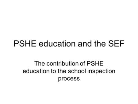 PSHE education and the SEF The contribution of PSHE education to the school inspection process.