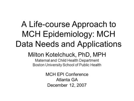A Life-course Approach to MCH Epidemiology: MCH Data Needs and Applications Milton Kotelchuck, PhD, MPH Maternal and Child Health Department Boston University.