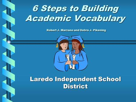 6 Steps to Building Academic Vocabulary Robert J. Marzano and Debra J. Pikening Laredo Independent School District.