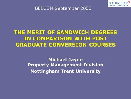 THE MERIT OF SANDWICH DEGREES IN COMPARISON WITH POST GRADUATE CONVERSION COURSES Michael Jayne Property Management Division Nottingham Trent University.