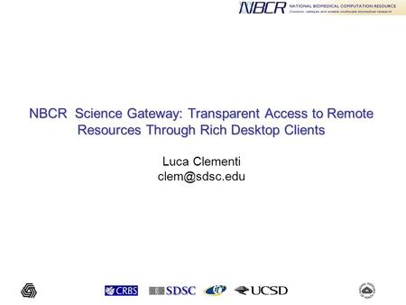 NBCR Science Gateway: Transparent Access to Remote Resources Through Rich Desktop Clients NBCR Science Gateway: Transparent Access to Remote Resources.