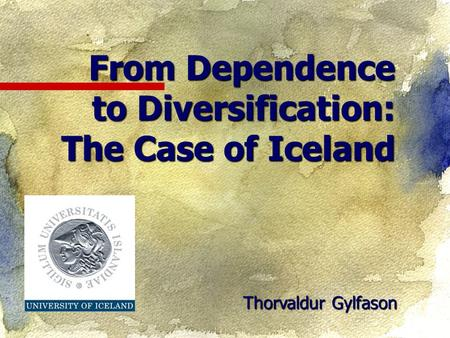 Thorvaldur Gylfason From Dependence to Diversification: The Case of Iceland.