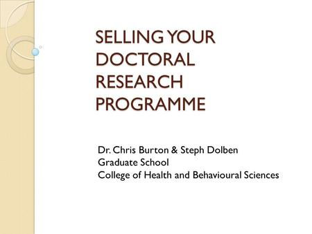 SELLING YOUR DOCTORAL RESEARCH PROGRAMME Dr. Chris Burton & Steph Dolben Graduate School College of Health and Behavioural Sciences.