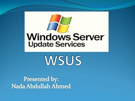 WSUS Presented by: Nada Abdullah Ahmed.
