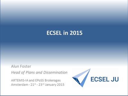 Alun Foster Head of Plans and Dissemination ECSEL in 2015 ARTEMIS-IA and EPoSS Brokerages Amsterdam - 21 st - 23 rd January 2015.