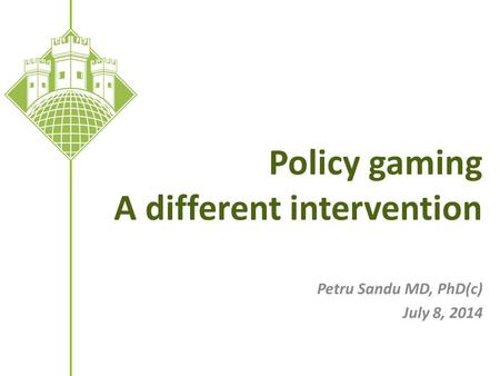 Policy gaming A different intervention Petru Sandu MD, PhD(c) July 8, 2014.