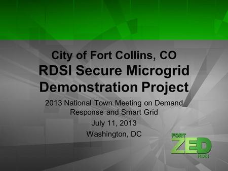 City of Fort Collins, CO RDSI Secure Microgrid Demonstration Project 2013 National Town Meeting on Demand Response and Smart Grid July 11, 2013 Washington,