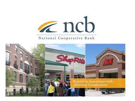About National Cooperative Bank 2 NCB delivers banking and financial services complemented by a special focus on cooperative expansion and economic development.