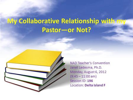 My Collaborative Relationship with my Pastor—or Not? NAD Teacher's Convention Janet Ledesma, Ph.D. Monday, August 6, 2012 (9:45 – 11:00 am) Session ID: