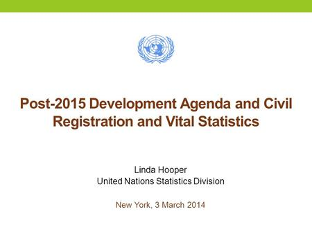 Post-2015 Development Agenda and Civil Registration and Vital Statistics Linda Hooper United Nations Statistics Division New York, 3 March 2014.