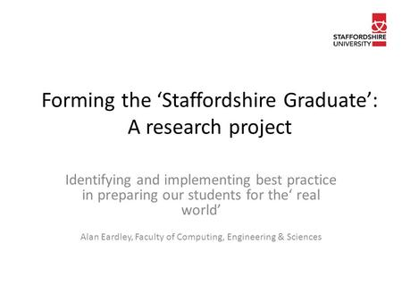 Forming the 'Staffordshire Graduate': A research project Identifying and implementing best practice in preparing our students for the' real world' Alan.