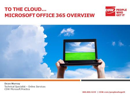 800.800.4239 | CDW.com/peoplewhogetit TO THE CLOUD… MICROSOFT OFFICE 365 OVERVIEW Dean Murray Technical Specialist – Online Services CDW Microsoft Practice.