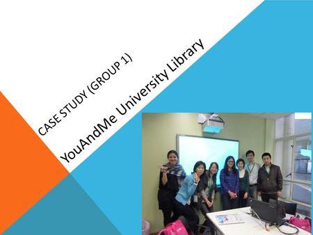 CASE STUDY (GROUP 1) YouAndMe University Library.