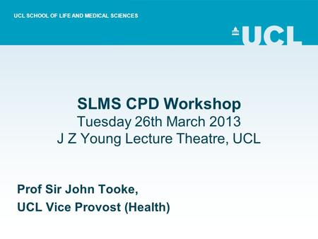 SLMS CPD Workshop Tuesday 26th March 2013 J Z Young Lecture Theatre, UCL Prof Sir John Tooke, UCL Vice Provost (Health) UCL SCHOOL OF LIFE AND MEDICAL.