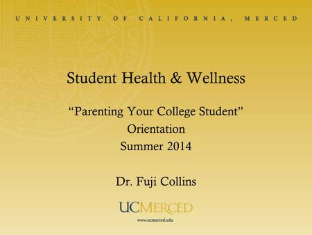"Student Health & Wellness ""Parenting Your College Student"" Orientation Summer 2014 Dr. Fuji Collins."