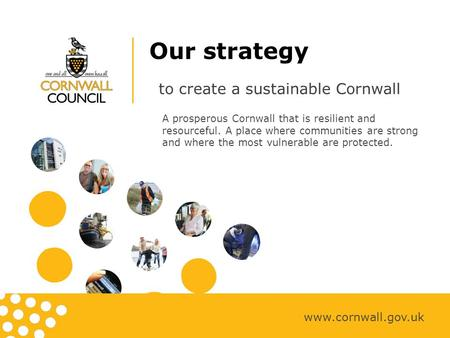 Our strategy to create a sustainable Cornwall www.cornwall.gov.uk A prosperous Cornwall that is resilient and resourceful. A place where communities are.