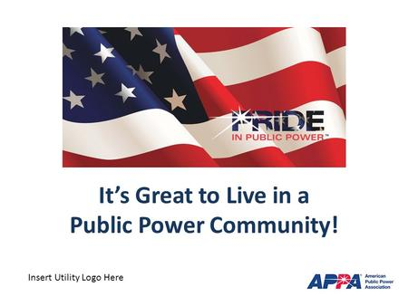 It's Great to Live in a Public Power Community! Insert Utility Logo Here.