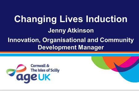 Changing Lives Induction Jenny Atkinson Innovation, Organisational and Community Development Manager.