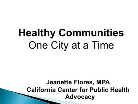 Jeanette Flores, MPA California Center for Public Health Advocacy Healthy Communities One City at a Time.