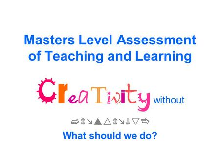 Masters Level Assessment of Teaching and Learning C r e a t i v i t y without  What should we do?