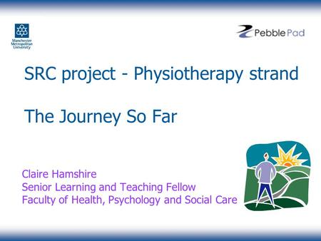 SRC project - Physiotherapy strand The Journey So Far Claire Hamshire Senior Learning and Teaching Fellow Faculty of Health, Psychology and Social Care.