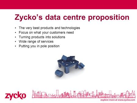 Zycko's data centre proposition The very best products and technologies Focus on what your customers need Turning products into solutions Wide range of.