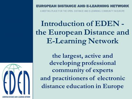 Introduction of EDEN - the European Distance and E-Learning Network the largest, active and developing professional community of experts EUROPEAN DISTANCE.