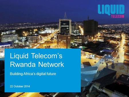 Building Africa's digital future Liquid Telecom's Rwanda Network 22 October 2014.
