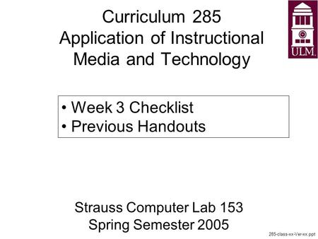 Curriculum 285 Application of Instructional Media and Technology Strauss Computer Lab 153 Spring Semester 2005 285-class-xx-Ver-xx.ppt Week 3 Checklist.