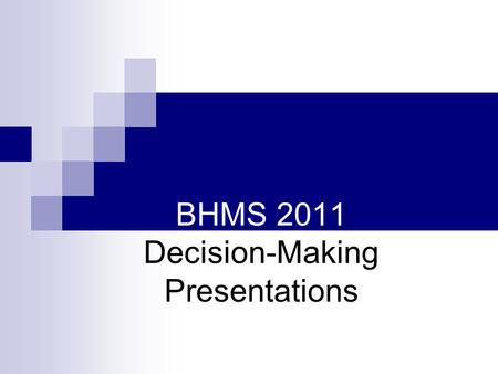 BHMS 2011 Decision-Making Presentations. We Are Faced with Making Decision Everyday Some are more important than others Minor What am I eating for lunch?