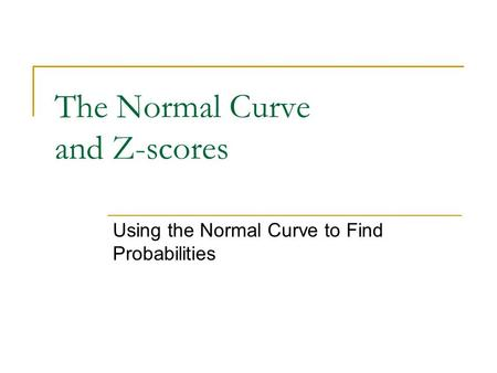 The Normal Curve and Z-scores Using the Normal Curve to Find Probabilities.