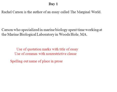 Day 1 Rachel Carson is the author of an essay called The Marginal World. Carson who specialized in marine biology spent time working at the Marine Biological.