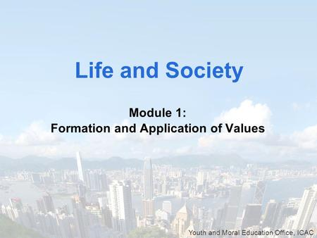 Youth and Moral Education Office, ICAC Module 1: Formation and Application of Values Life and Society.