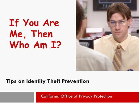 1 If You Are Me, Then Who Am I? Tips on Identity Theft Prevention California Office of Privacy Protection.