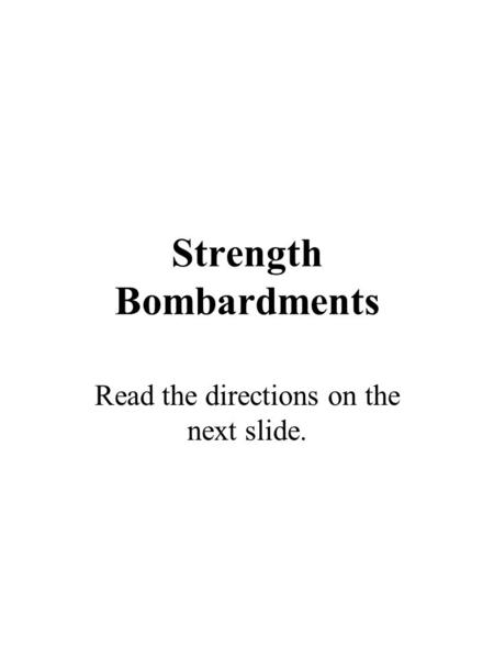 Strength Bombardments Read the directions on the next slide.