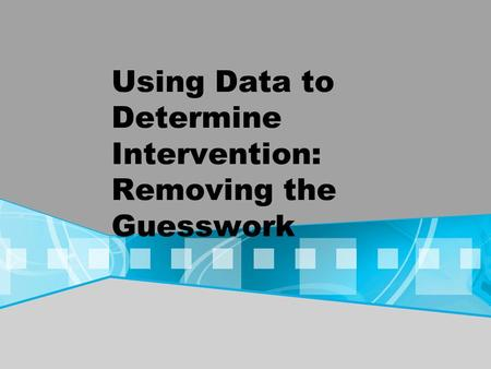 Using Data to Determine Intervention: Removing the Guesswork.