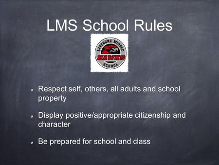LMS School Rules Respect self, others, all adults and school property Display positive/appropriate citizenship and character Be prepared for school and.
