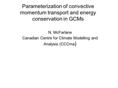 Parameterization of convective momentum transport and energy conservation in GCMs N. McFarlane Canadian Centre for Climate Modelling and Analysis (CCCma.