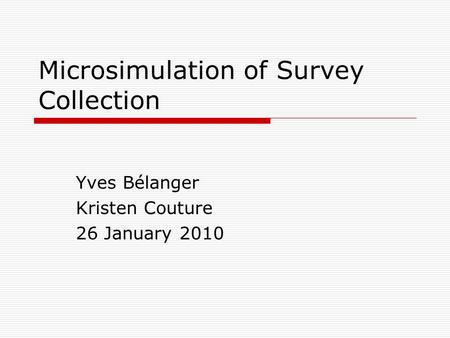 Microsimulation of Survey Collection Yves Bélanger Kristen Couture 26 January 2010.