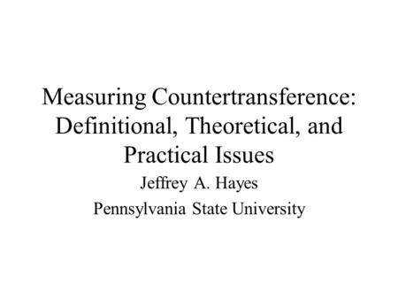 Measuring Countertransference: Definitional, Theoretical, and Practical Issues Jeffrey A. Hayes Pennsylvania State University.