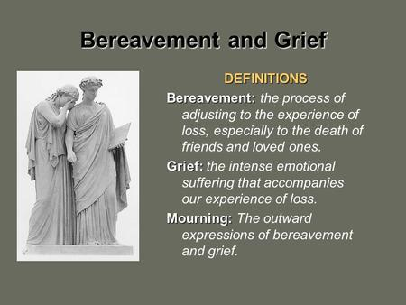 Bereavement and Grief DEFINITIONS Bereavement: Bereavement: the process of adjusting to the experience of loss, especially to the death of friends and.