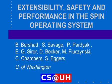EXTENSIBILITY, SAFETY AND PERFORMANCE IN THE SPIN OPERATING SYSTEM B. Bershad, S. Savage, P. Pardyak, E. G. Sirer, D. Becker, M. Fiuczynski, C. Chambers,