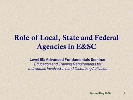 1 <strong>Role</strong> <strong>of</strong> Local, State and Federal Agencies <strong>in</strong> E&SC Issued May 2009 Level IB: Advanced Fundamentals Seminar Education and Training Requirements for <strong>Individuals</strong>.