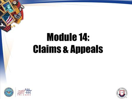 Module 14: Claims & Appeals. 2 Module Objectives After this module, you should be able to: Describe the purpose of a claim Explain who can file claims.