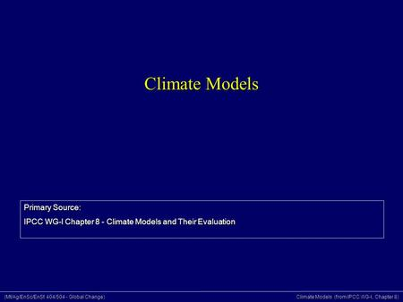 (Mt/Ag/EnSc/EnSt 404/504 - Global Change) Climate Models (from IPCC WG-I, Chapter 8) Climate Models Primary Source: IPCC WG-I Chapter 8 - Climate Models.