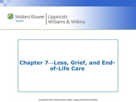 Copyright © 2012 Wolters Kluwer Health | Lippincott Williams & Wilkins Chapter 7Loss, Grief, and End- of-Life Care.